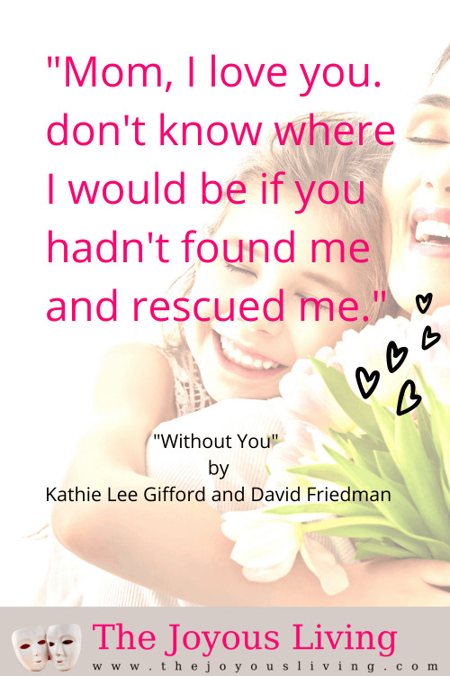 Without You by Kathie Lee Gifford and David Friedman sung by Rachel Potter. Song for all adoptive mothers. Song for adoption month. Thank you mom for finding me and rescuing me. #adoption #adoptivemother #mother #withoutyou #kathieleegifford #davidfriedman #music #rachelpotter #adoption #thejoyousliving